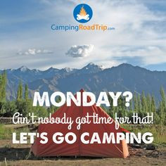 Monday? Ain't nobody got time for that! LET'S GO CAMPING! :) More