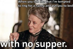Lady Violet Grantham Quotes when you act like that | Violet Crawley ...