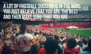 lot of football success is in the mind. You just believe that you ...