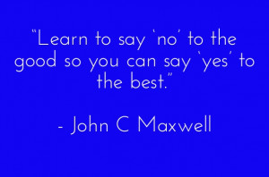 "... to the good so you can say 'yes' to the best."" - john c maxwell"