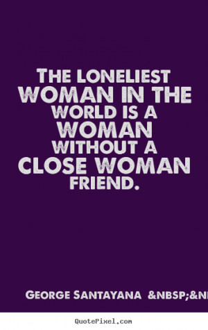 ... woman in the world is a woman without a close woman friend