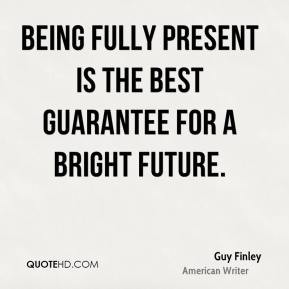 Guy Finley - Being fully present is the best guarantee for a bright ...