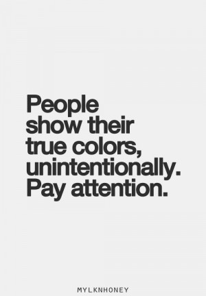 people show their true colors, unintentionally, pay attention