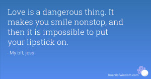 Love is a dangerous thing. It makes you smile nonstop, and then it is ...