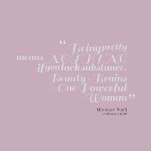 ... NOTHING if you lack substance. Beauty Brains = One Powerful Woman