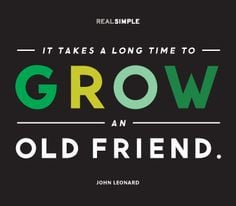 ... takes a long time to grow an old friend.