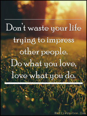 Don't waste your life trying to impress other people. Do what you ...