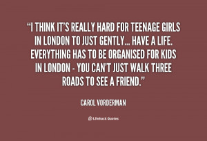 think it's really hard for teenage girls in London to just ...