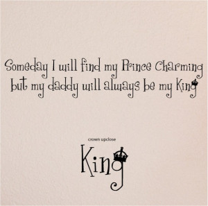will find my Prince Charming but my daddy will always be my King ...