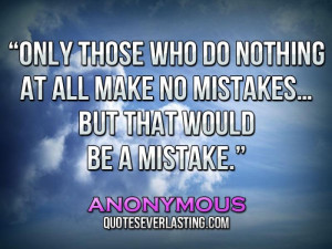 ... all make no mistakes… but that would be a mistake.'' – Anonymous