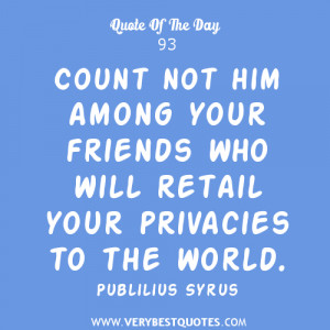 Count not him among your friends who will retail your privacies to the ...