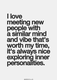 love meeting new people with a similar mind and vibe that's worth my ...
