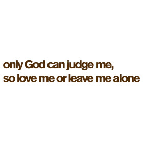 Only God can judge me, so love me or leave me alone: Men's and Women's ...