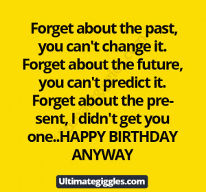 Forget about the past, you can't change it. Forget about the future ...