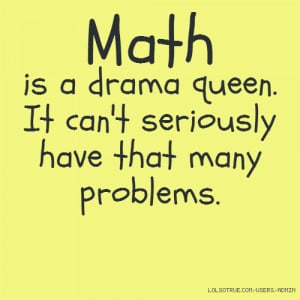Math is a drama queen. It can't seriously have that many problems.
