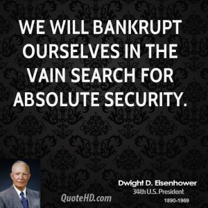 We will bankrupt ourselves in the vain search for absolute security.