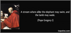 ... alike the elephant may swim, and the lamb may wade. - Pope Gregory I