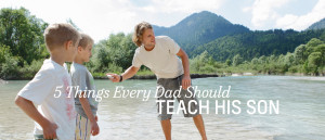 Things Every Dad Should Teach His Son