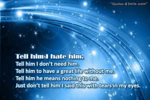 tell him i hate him tell him i don t need him tell him to have a great ...