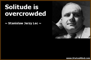 Solitude is overcrowded - Stanislaw Jerzy Lec Quotes - StatusMind.com