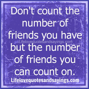 Don't count the number of friends you have but the number of friends ...
