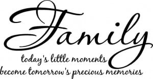 quote - Family ... today's little moments become tomorrow's precious ...