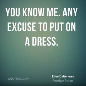 You Know Me. Any Excuse To Put On A Dress. - Ellen Degeneres