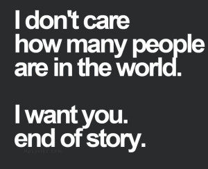 ... care how many people are in the world. I want you. end of story