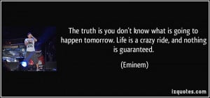 The truth is you don't know what is going to happen tomorrow. Life is ...