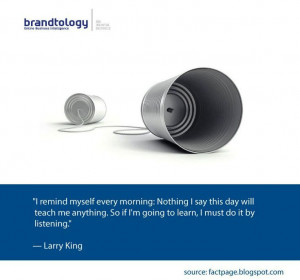 Listen to learn! Here is a nice quote from Larry King about listening.