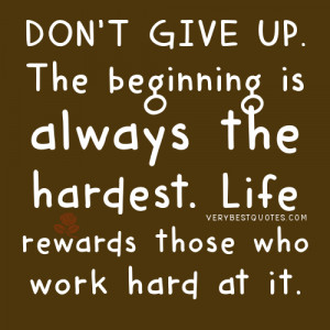 Don't give up. The beginning is always the hardest. Life rewards ...