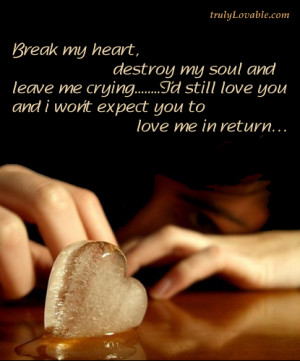 Break my heart destroy my soul and leave me crying
