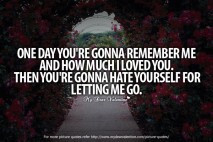 Letting Go Quotes - One day you're gonna remember me