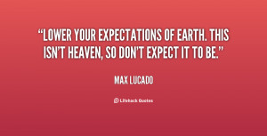 Lower your expectations of earth. This isn't heaven, so don't expect ...