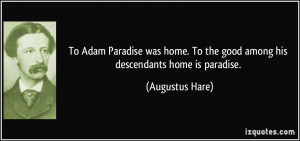 To Adam Paradise was home. To the good among his descendants home is ...