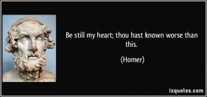 Be still my heart; thou hast known worse than this. - Homer