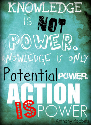 ... power. Knowledge is only potential power. Action is power.Tony Robbins
