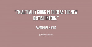 """actually going in to ER as the new British intern."""""""