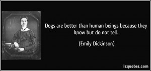 Dogs are better than human beings because they know but do not tell ...