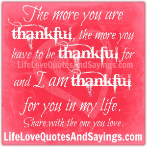 ... thankful for and I am thankful for you in my life. ~Share with the one