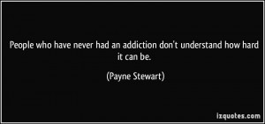 ... had an addiction don't understand how hard it can be. - Payne Stewart