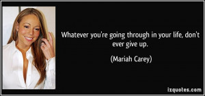 Whatever you're going through in your life, don't ever give up ...