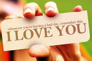 Whenever you're having a bad day, remember this, I LOVE YOU