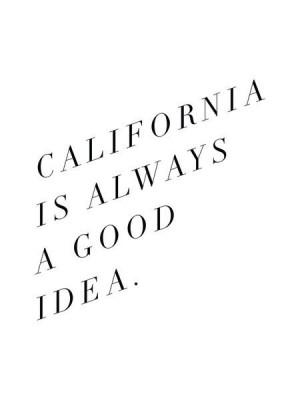 California is always a good idea.