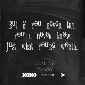But if you never try, you'll never know Just what you're worth ...