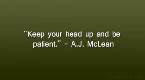 """Keep your head up and be patient."""" – A.J. McLean"""