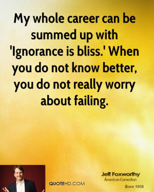 ... Ignorance is bliss.' When you do not know better, you do not really