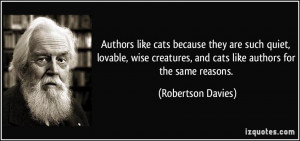 Authors like cats because they are such quiet, lovable, wise creatures ...