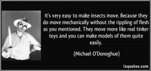 It's very easy to make insects move. Because they do move mechanically ...