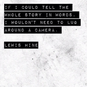 Lewis Hine ~ I love this quote. His work is priceless.